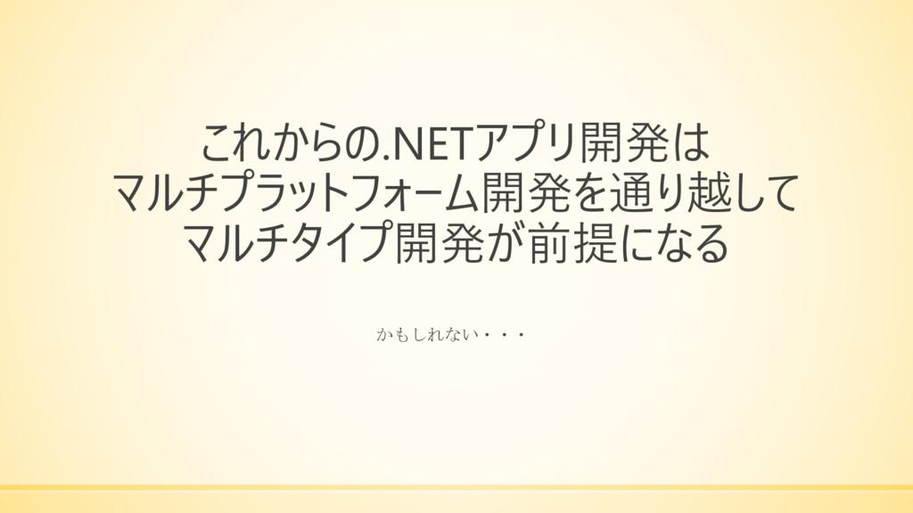 これからの.NETアプリ開発は マルチプラットフォーム開発を通り越して マルチタイプ開発が前提...