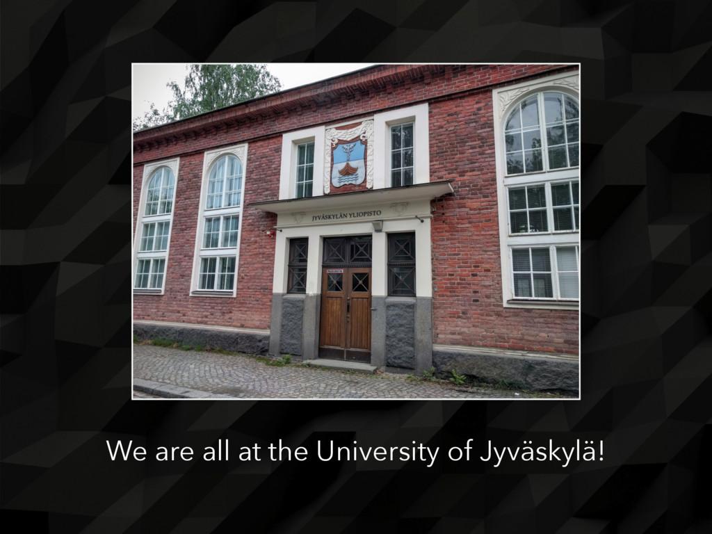 We are all at the University of Jyväskylä!