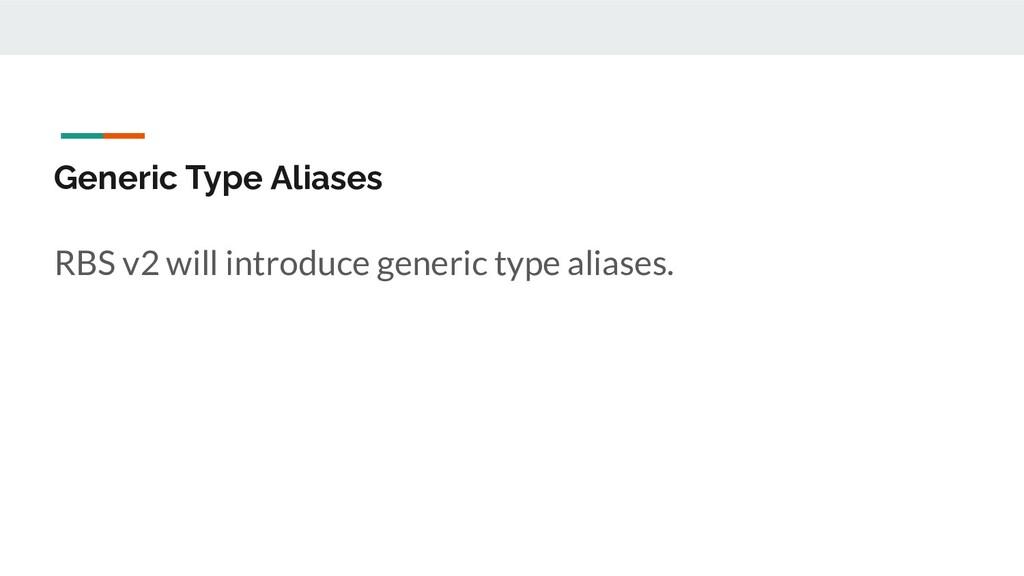 Generic Type Aliases RBS v2 will introduce gene...