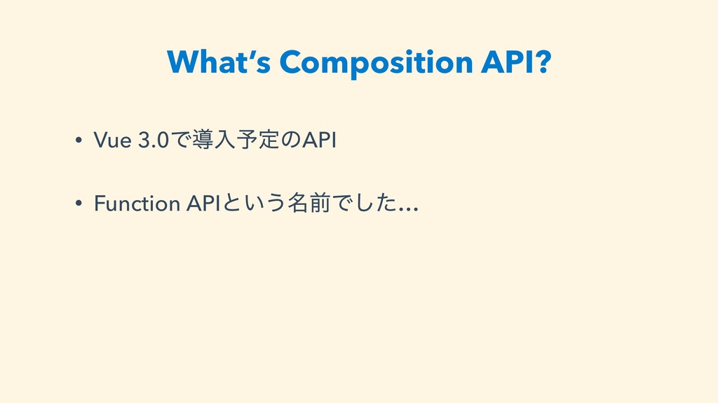 What's Composition API? • Vue 3.0Ͱಋೖ༧ఆͷAPI • Fu...