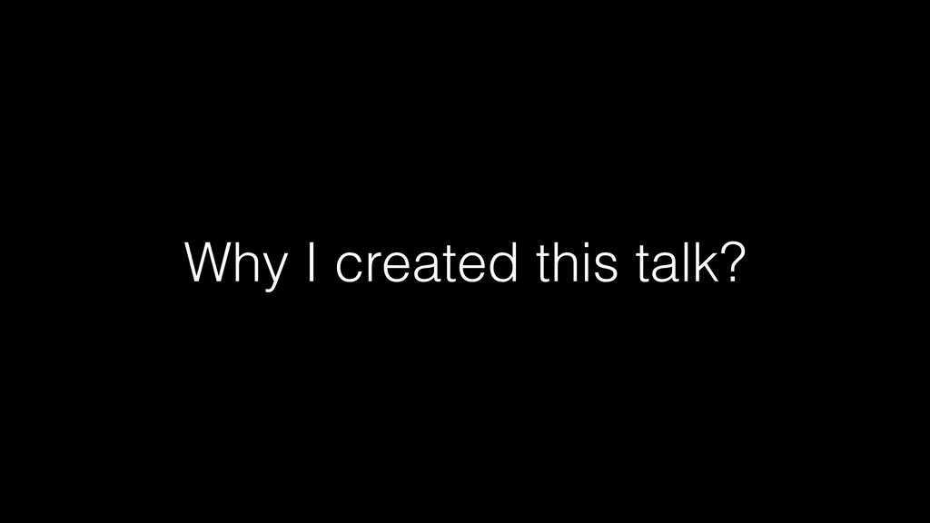 Why I created this talk?
