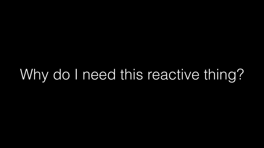 Why do I need this reactive thing?