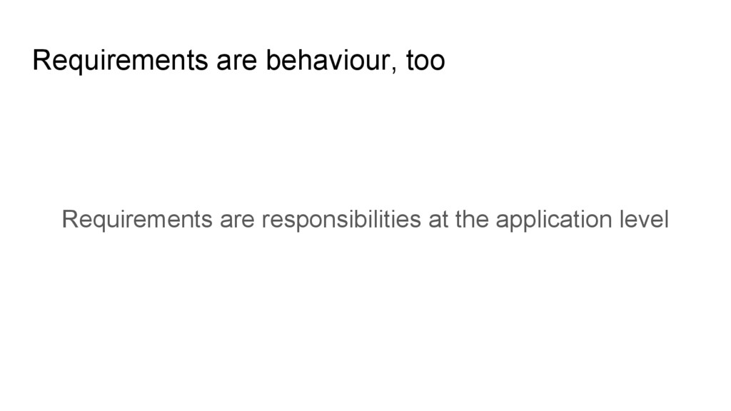 Requirements are behaviour, too Requirements ar...