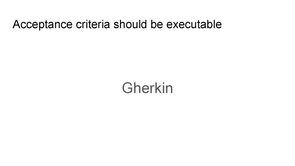 Acceptance criteria should be executable Gherkin