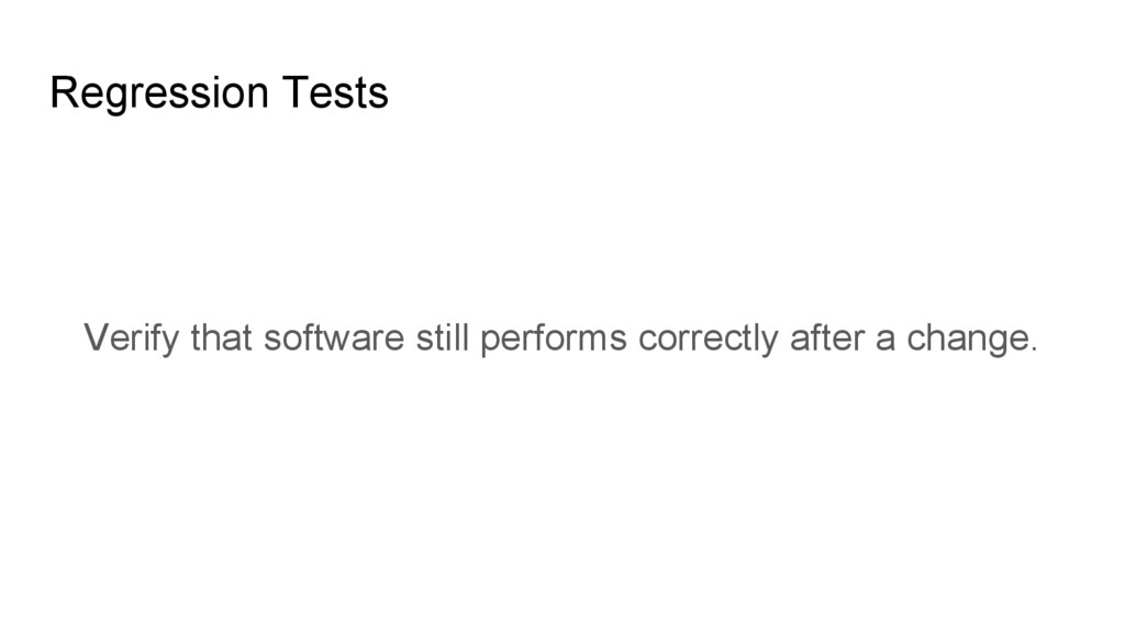 Regression Tests Verify that software still per...