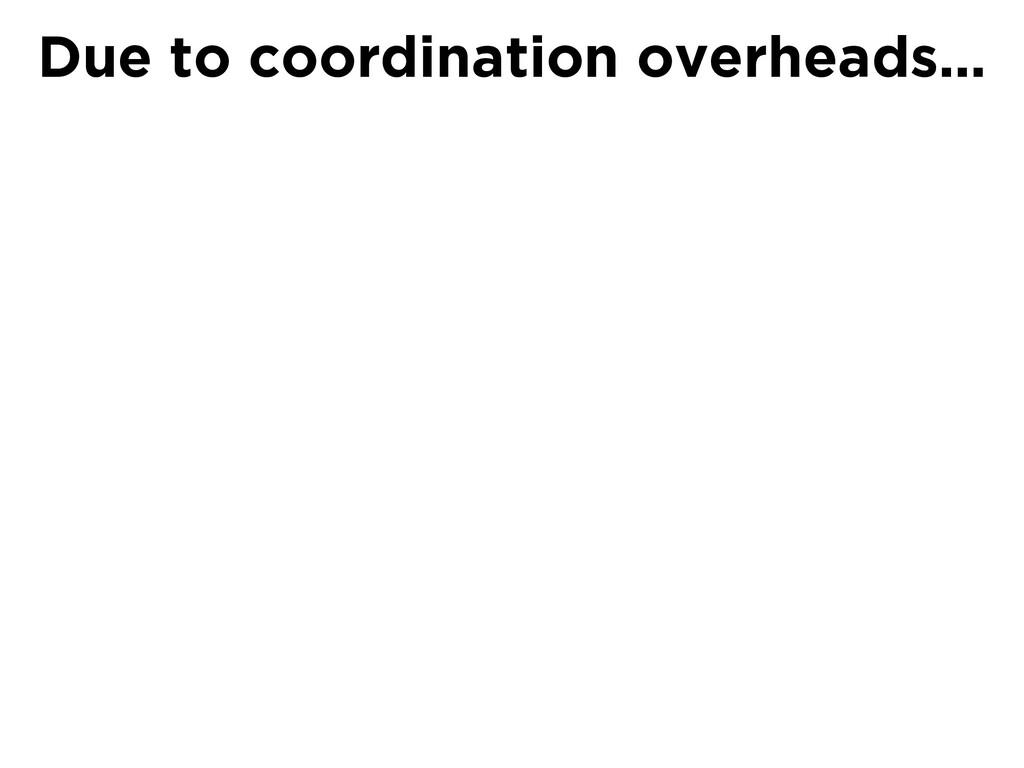 Due to coordination overheads…