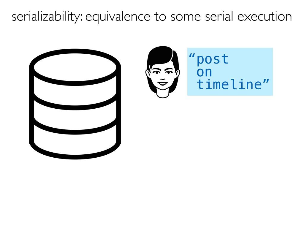 """post on timeline"" serializability: equivalence..."