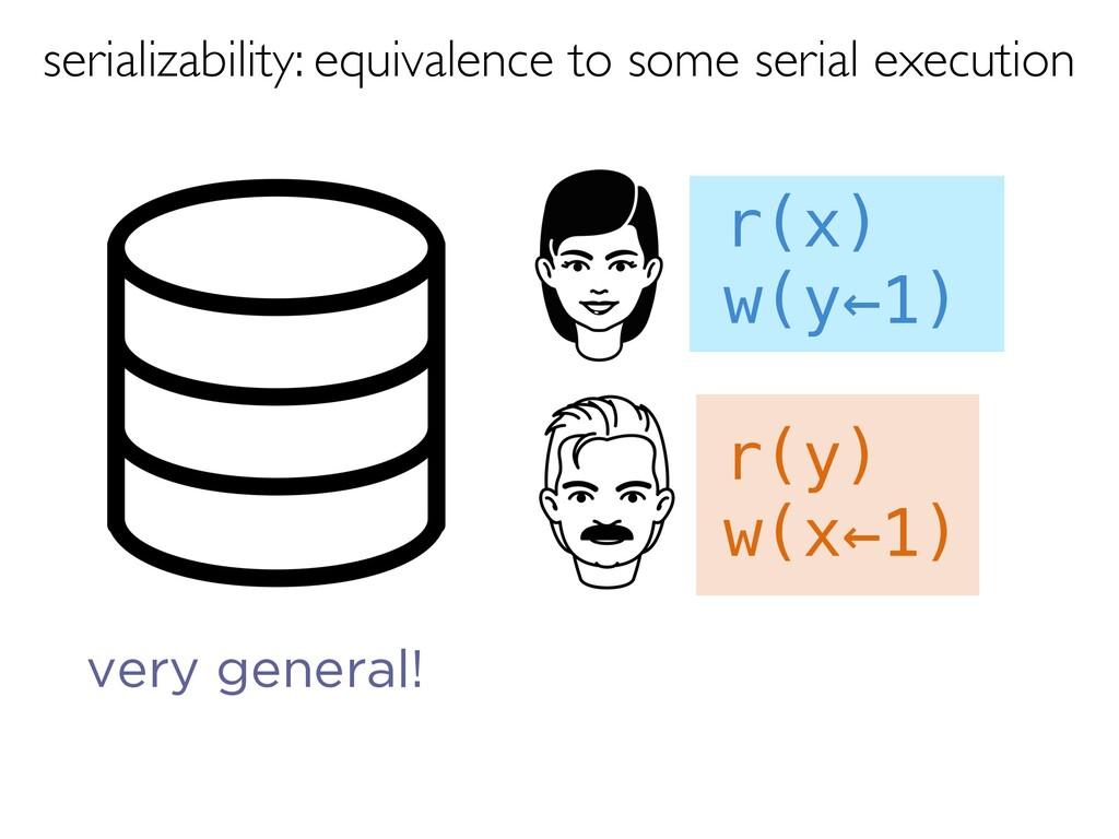 r(y) w(x←1) r(x) w(y←1) very general! serializa...
