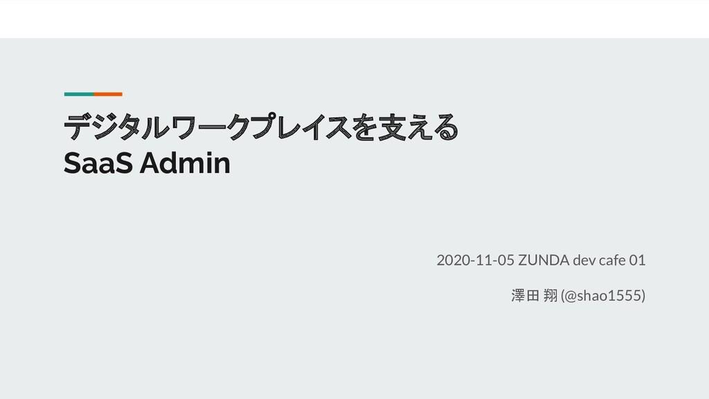 デジタルワークプレイスを支える SaaS Admin 2020-11-05 ZUNDA dev...