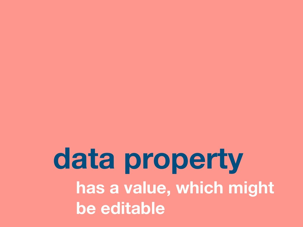 data property has a value, which might be edita...