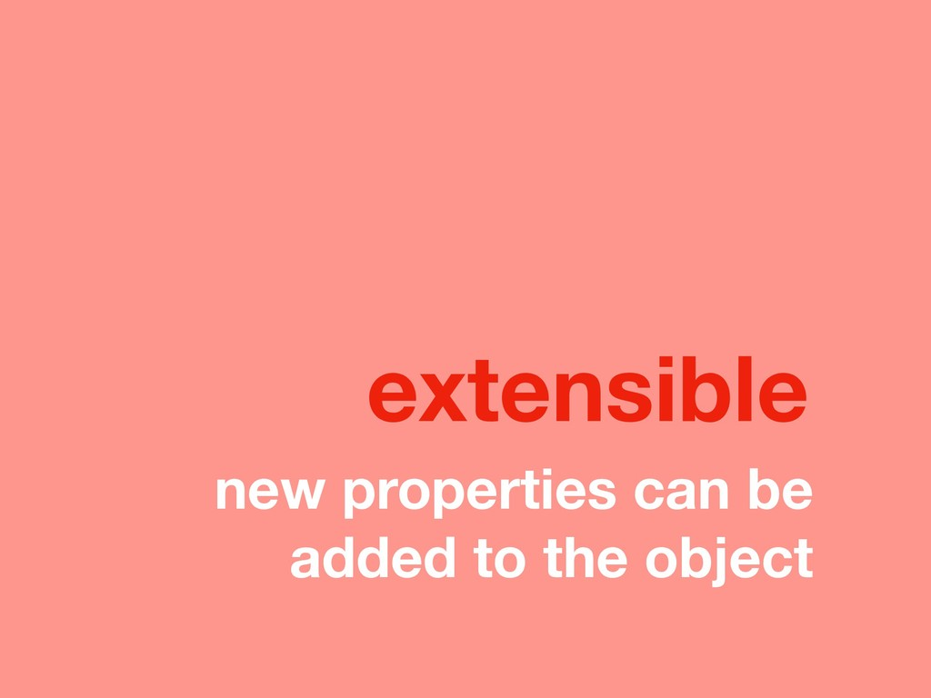new properties can be added to the object exten...