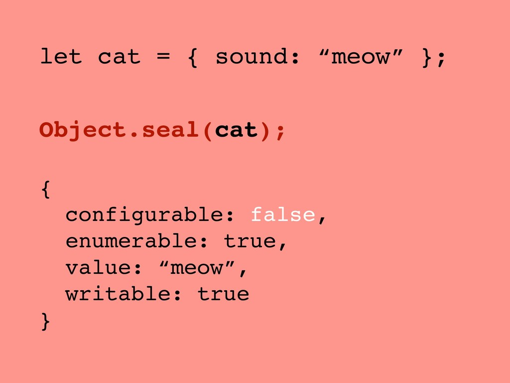 """let cat = { sound: """"meow"""" }; Object.seal(cat); ..."""