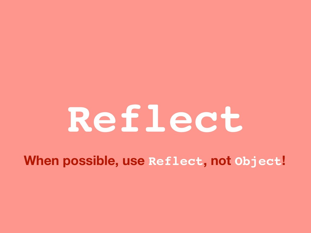 When possible, use Reflect, not Object! Reflect
