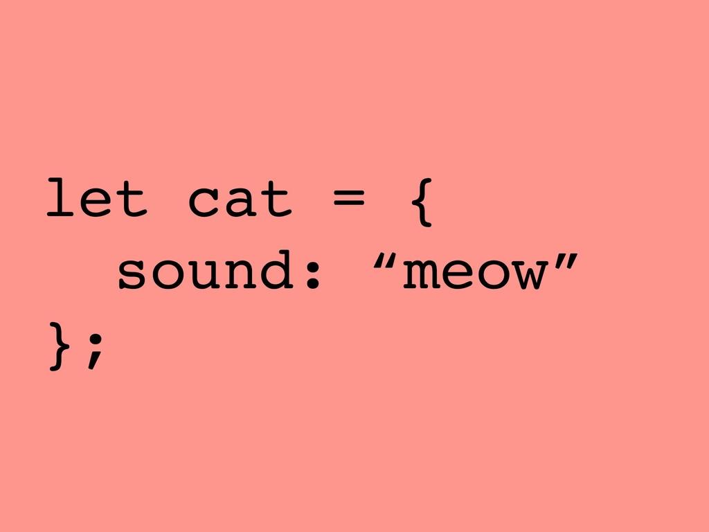 "let cat = { sound: ""meow"" };"