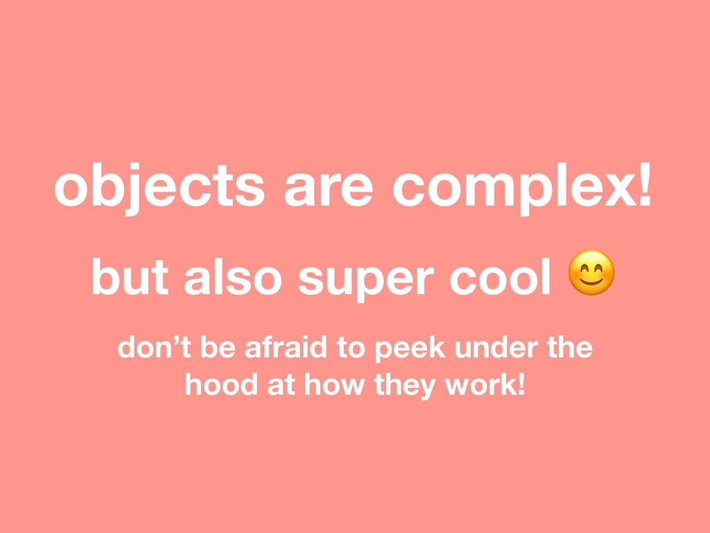 objects are complex! but also super cool  don't...