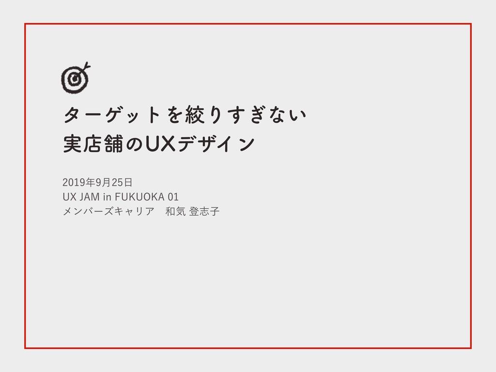 ターゲットを絞りすぎない 実店舗のUXデザイン 2019年9月25日 UX JAM in FU...