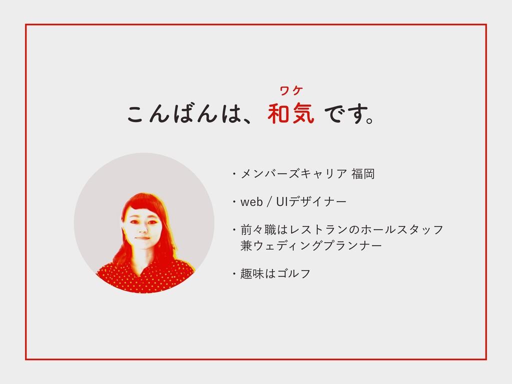 こんばんは、和気 です。 ワケ ・メンバーズキャリア 福岡 ・web / UIデザイナー ・前...