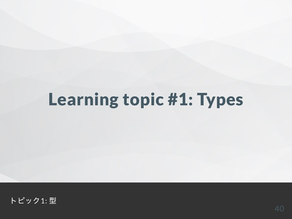 Learning topic #1: Types トピック1: 型 40