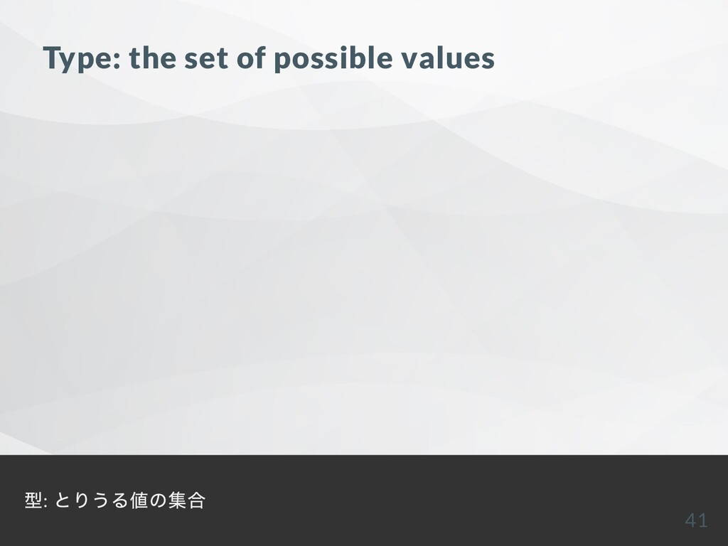 Type: the set of possible values 型: とりうる値の集合 41