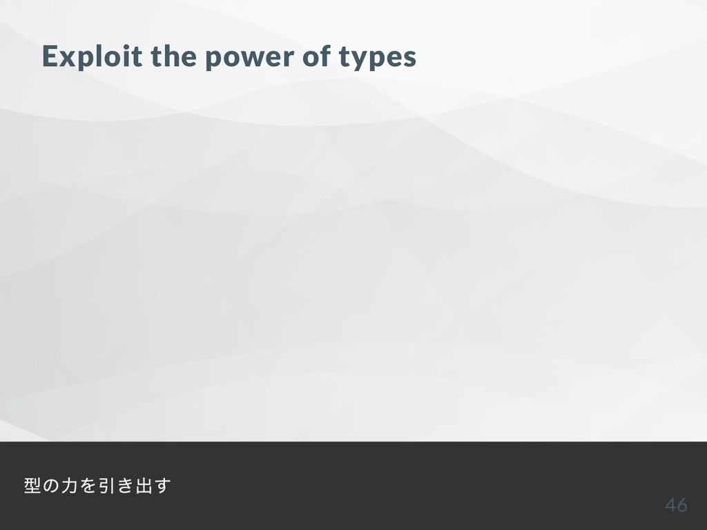Exploit the power of types 型の⼒を引き出す 46