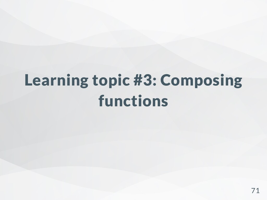 Learning topic #3: Composing functions 71