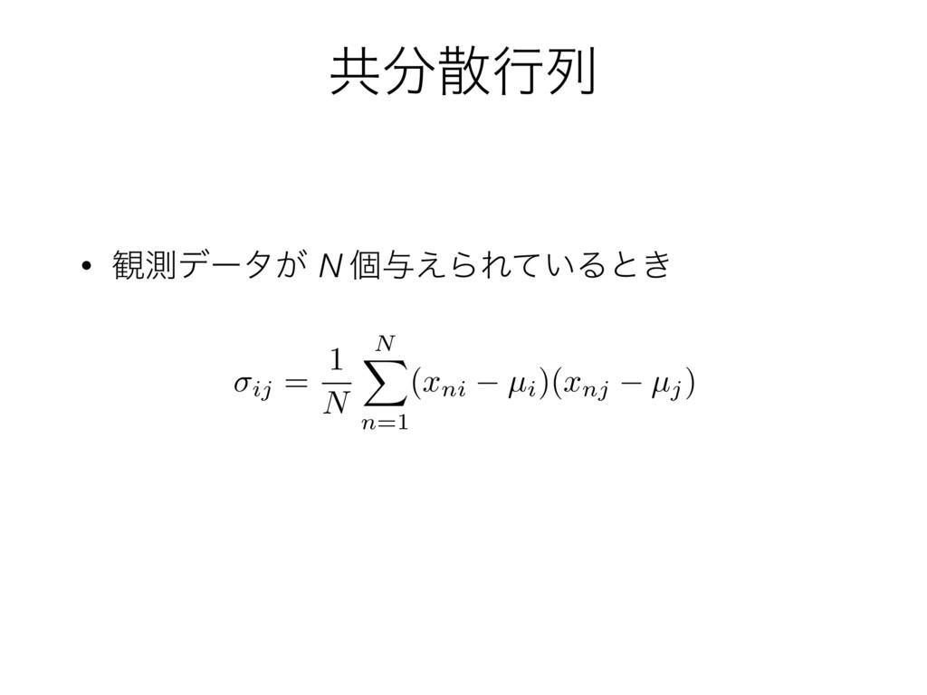 ڞߦྻ • ؍ଌσʔλ͕ N ݸ༩͑ΒΕ͍ͯΔͱ͖ ij = 1 N N X n=1 ( ...