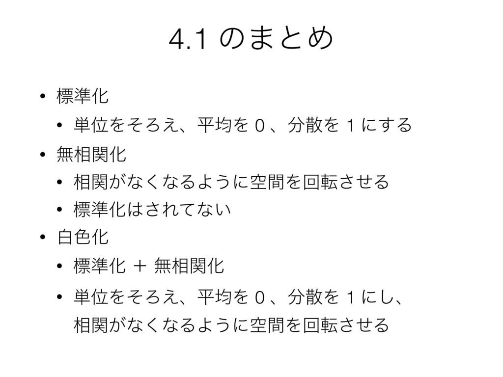 4.1 ͷ·ͱΊ • ඪ४Խ • ୯ҐΛͦΖ͑ɺฏۉΛ 0 ɺΛ 1 ʹ͢Δ • ແ૬ؔԽ...