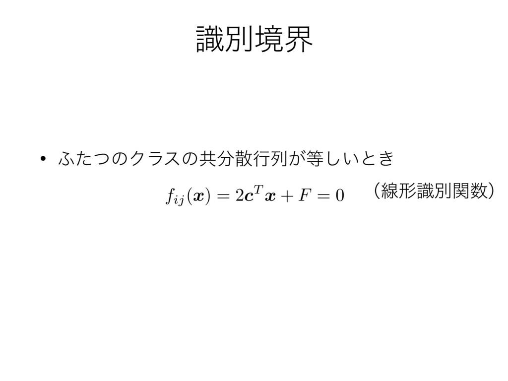 ࣝผڥք • ;ͨͭͷΫϥεͷڞߦྻ͕͍͠ͱ͖ fij( x ) = 2 c T x +...
