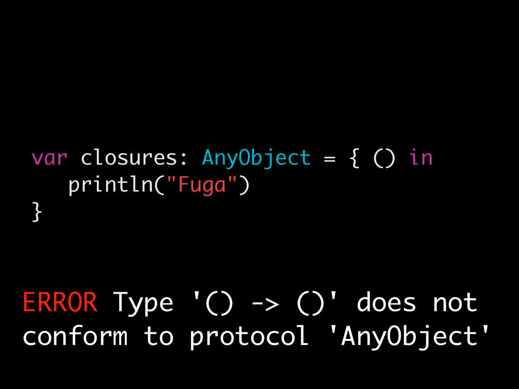 "var closures: AnyObject = { () in println(""Fuga..."