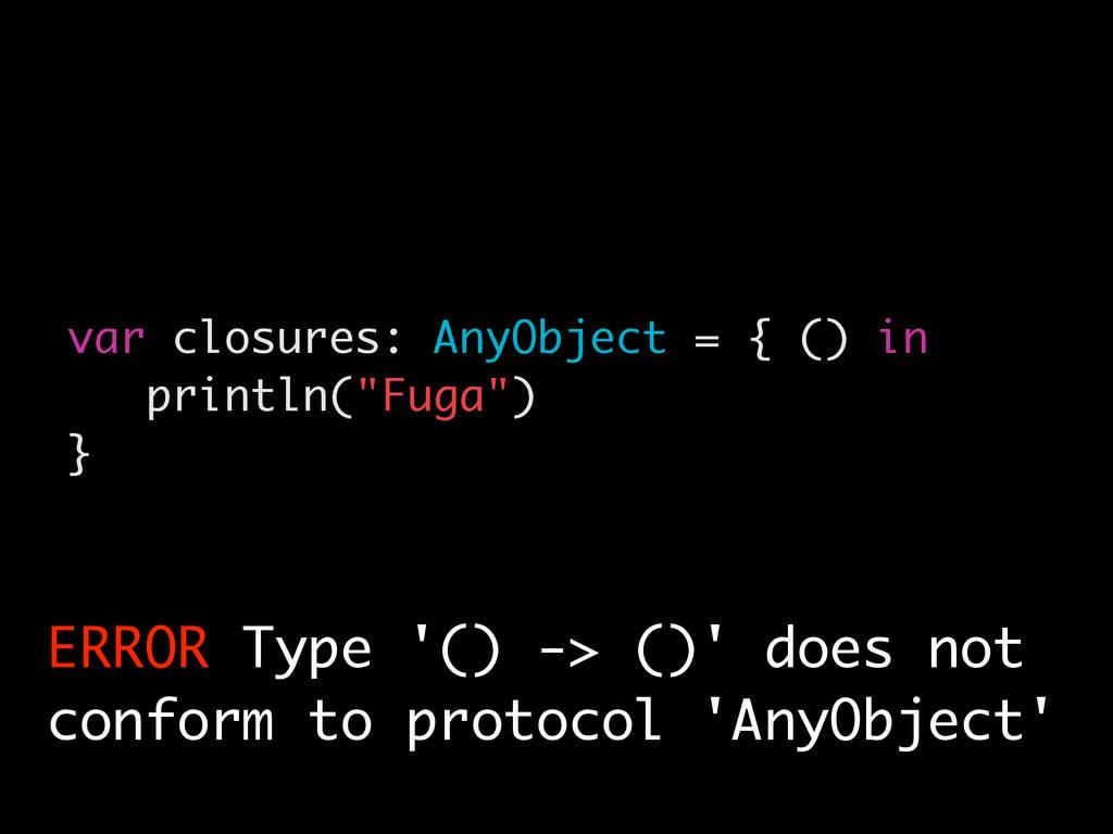 """var closures: AnyObject = { () in println(""""Fuga..."""