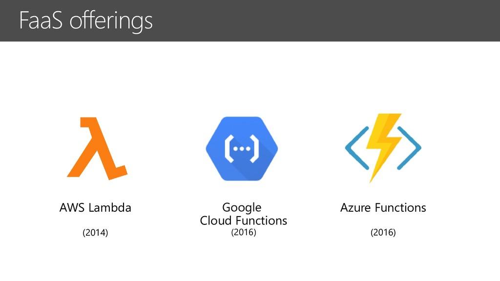 FaaS offerings AWS Lambda (2014) Google Cloud F...