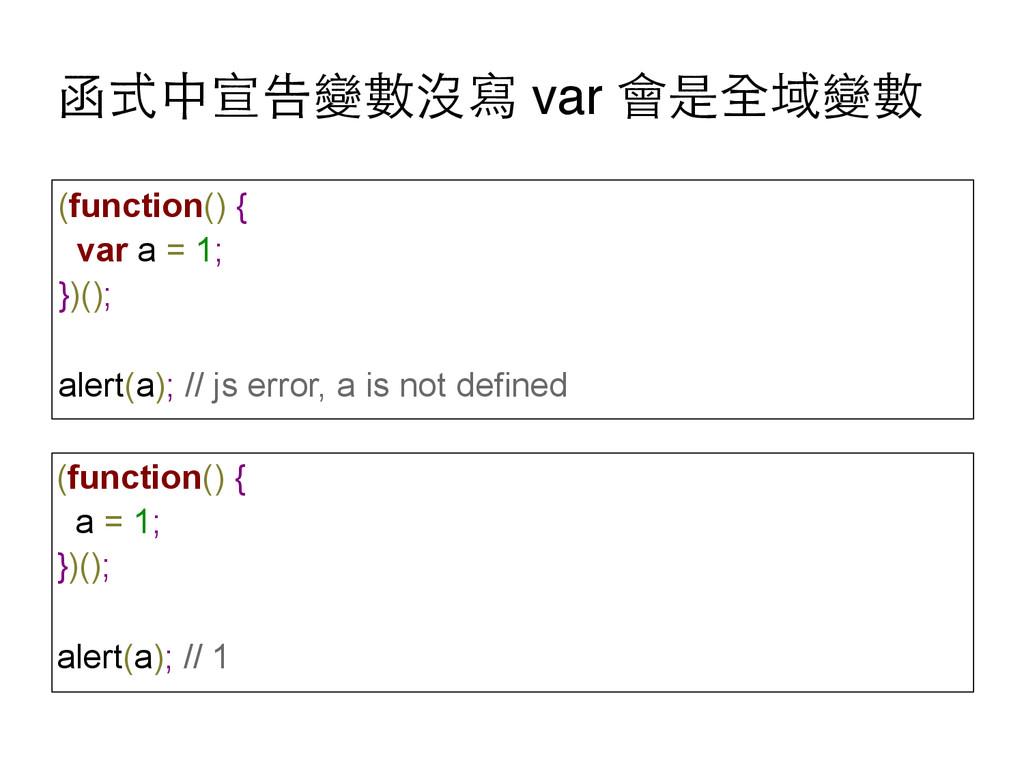 函式中宣告變數沒寫 var 會是全域變數 (function() { var a = 1; }...