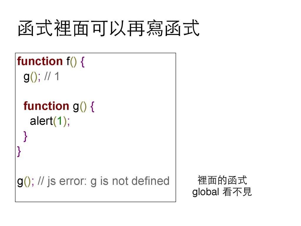 函式裡⾯面可以再寫函式 function f() { g(); // 1 function g...
