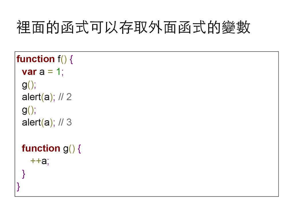 裡⾯面的函式可以存取外⾯面函式的變數 function f() { var a = 1; g(...