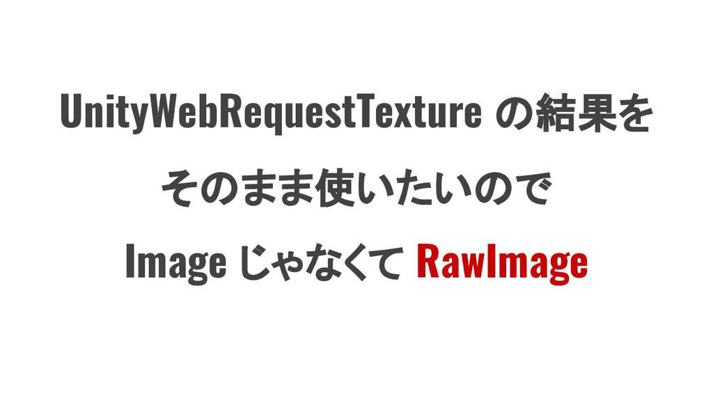 UnityWebRequestTexture の結果を そのまま使いたいので Image じゃ...