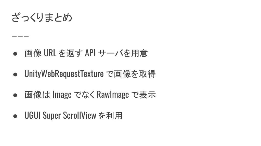 ざっくりまとめ ● 画像 URL を返す API サーバを用意 ● UnityWebReque...