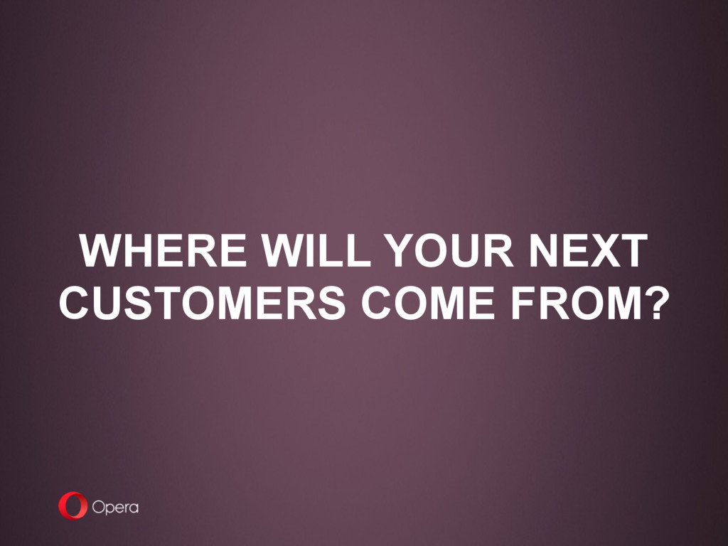 WHERE WILL YOUR NEXT CUSTOMERS COME FROM?