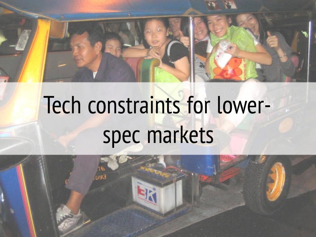 Tech constraints for lower- spec markets