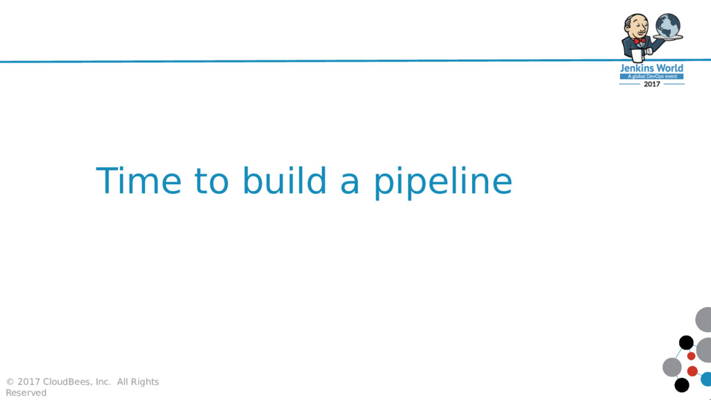 Time to build a pipeline © 2017 CloudBees, Inc....