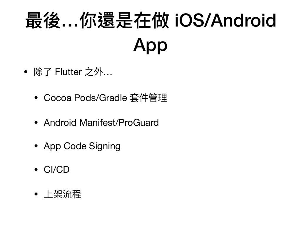 最後…你還是在做 iOS/Android App • 除了 Flutter 之外…  • Co...
