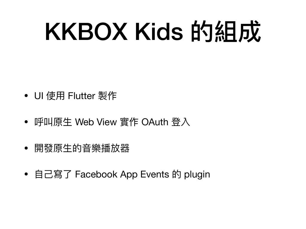 KKBOX Kids 的組成 • UI 使⽤ Flutter 製作  • 呼叫原⽣ Web V...