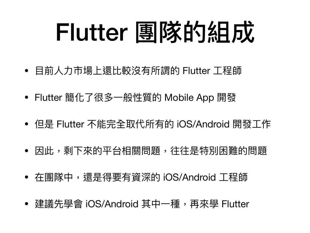 Flutter 團隊的組成 • ⽬前⼈⼒市場上還比較沒有所謂的 Flutter ⼯程師  • ...