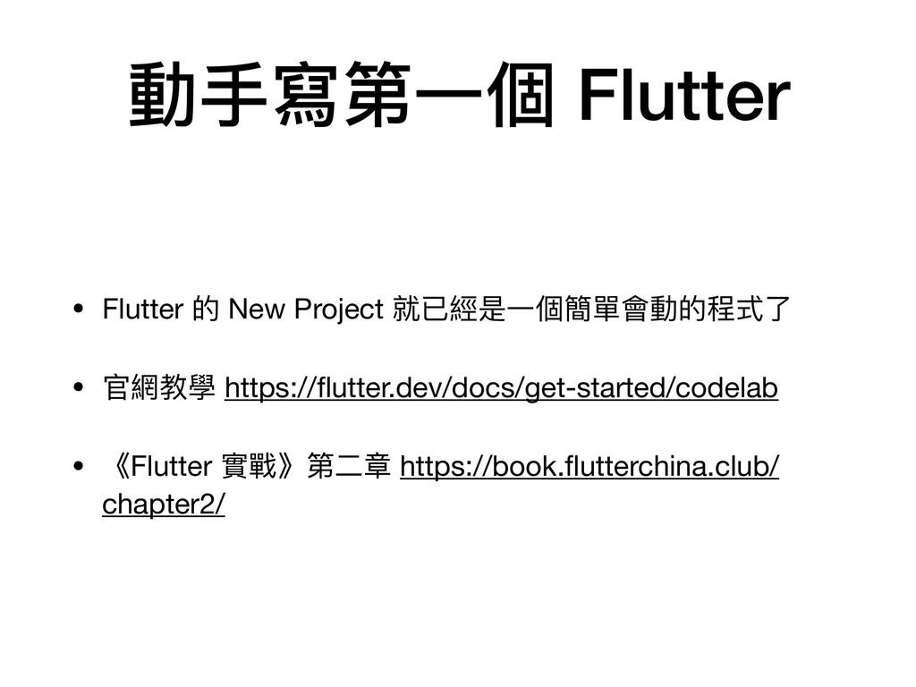 動⼿寫第⼀個 Flutter • Flutter 的 New Project 就已經是⼀個簡單...