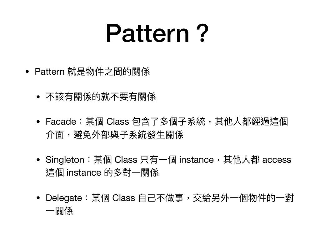Pattern? • Pattern 就是物件之間的關係  • 不該有關係的就不要有關係  •...