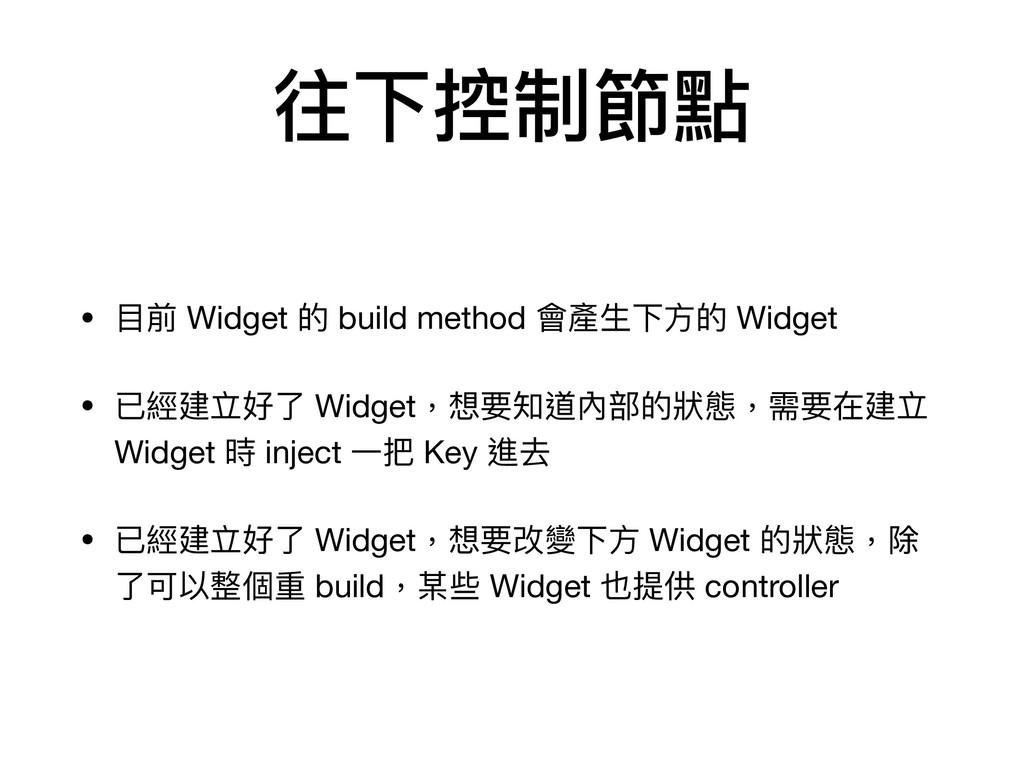 往下控制節點 • ⽬前 Widget 的 build method 會產⽣下⽅的 Widget...