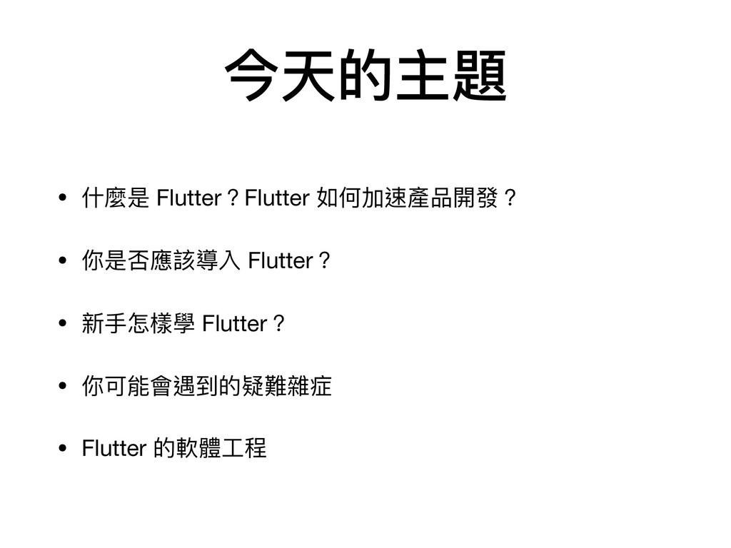今天的主題 • 什麼是 Flutter?Flutter 如何加速產品開發?  • 你是否應該導...