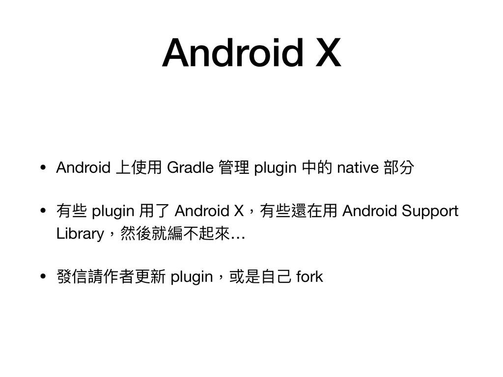 Android X • Android 上使⽤ Gradle 管理 plugin 中的 nat...