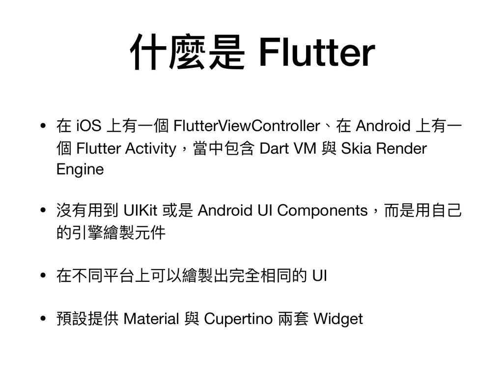 什麼是 Flutter • 在 iOS 上有⼀個 FlutterViewController、...