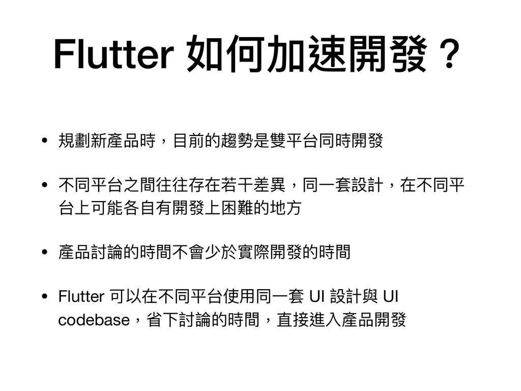 Flutter 如何加速開發? • 規劃新產品時,⽬前的趨勢是雙平台同時開發  • 不同平台之...