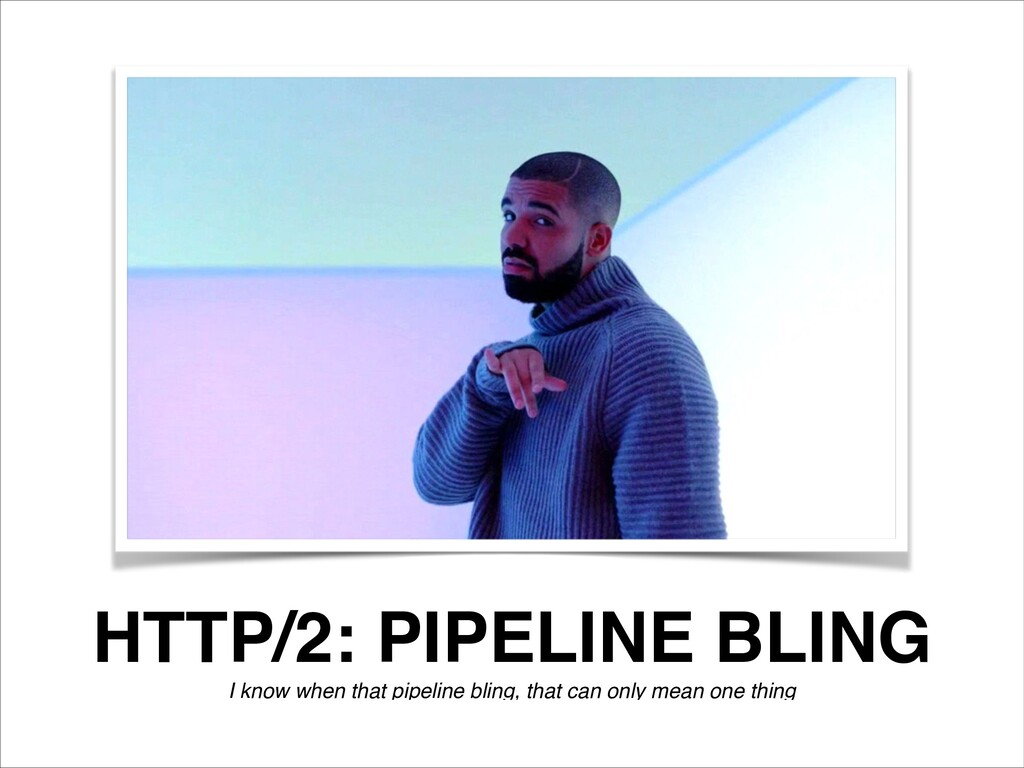 HTTP/2: PIPELINE BLING I know when that pipelin...